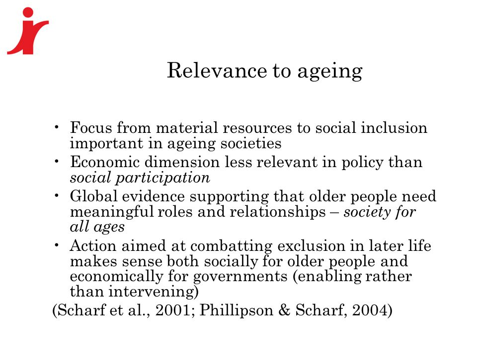 Relevance to ageing Focus from material resources to social inclusion important in ageing societies Economic dimension less relevant in policy than social participation Global evidence supporting that older people need meaningful roles and relationships – society for all ages Action aimed at combatting exclusion in later life makes sense both socially for older people and economically for governments (enabling rather than intervening) (Scharf et al., 2001; Phillipson & Scharf, 2004)