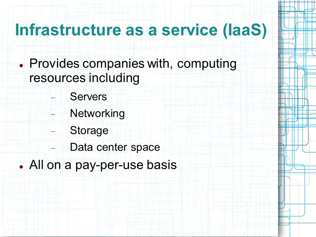 Infrastructure as a service (IaaS) Provides companies with, computing resources including  Servers  Networking  Storage  Data center space All on a pay-per-use basis