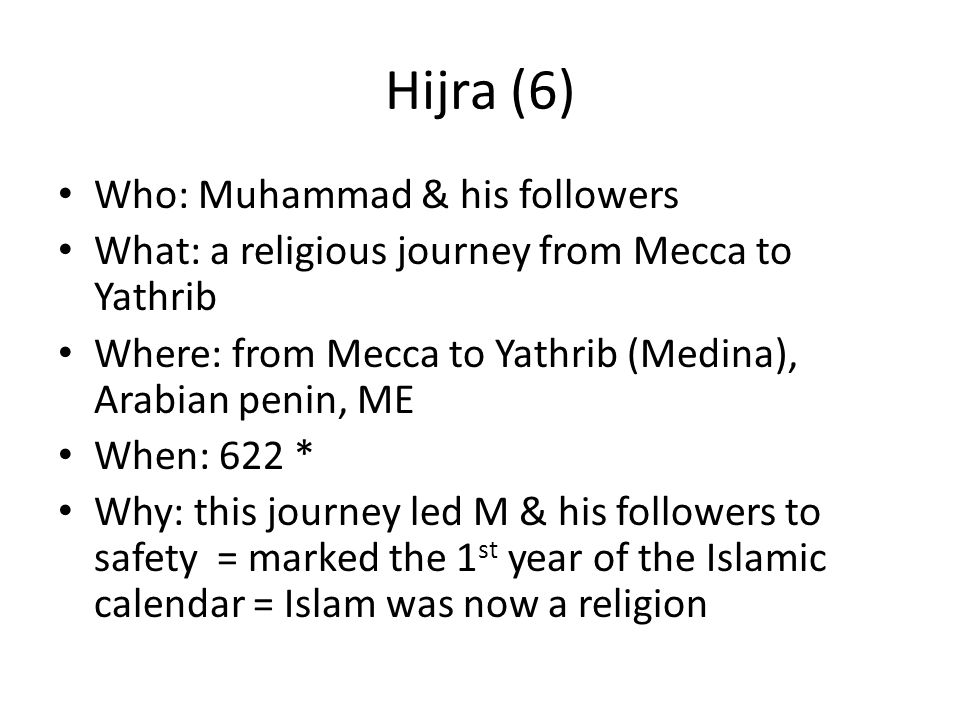 Hijra (6) Who: Muhammad & his followers What: a religious journey from Mecca to Yathrib Where: from Mecca to Yathrib (Medina), Arabian penin, ME When: 622 * Why: this journey led M & his followers to safety = marked the 1 st year of the Islamic calendar = Islam was now a religion