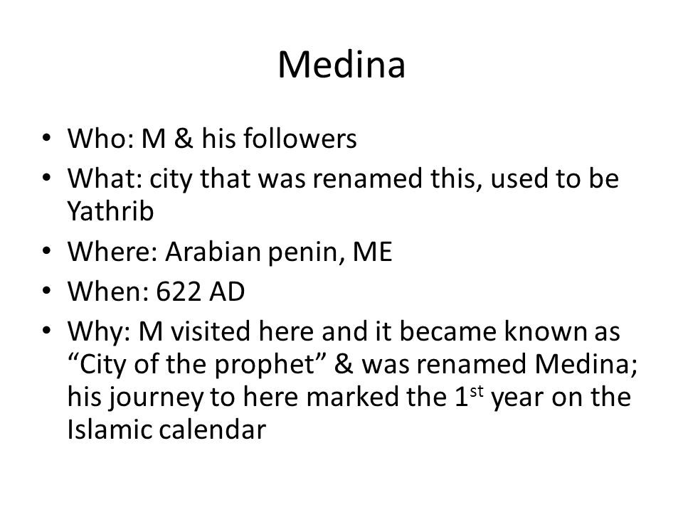 Medina Who: M & his followers What: city that was renamed this, used to be Yathrib Where: Arabian penin, ME When: 622 AD Why: M visited here and it became known as City of the prophet & was renamed Medina; his journey to here marked the 1 st year on the Islamic calendar
