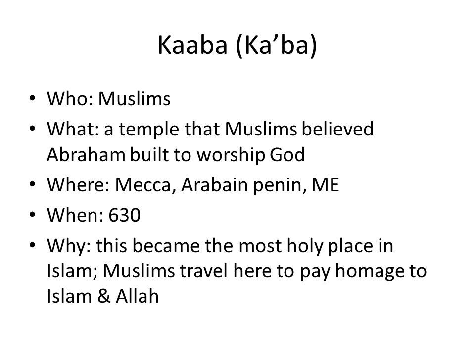 Kaaba (Ka'ba) Who: Muslims What: a temple that Muslims believed Abraham built to worship God Where: Mecca, Arabain penin, ME When: 630 Why: this became the most holy place in Islam; Muslims travel here to pay homage to Islam & Allah