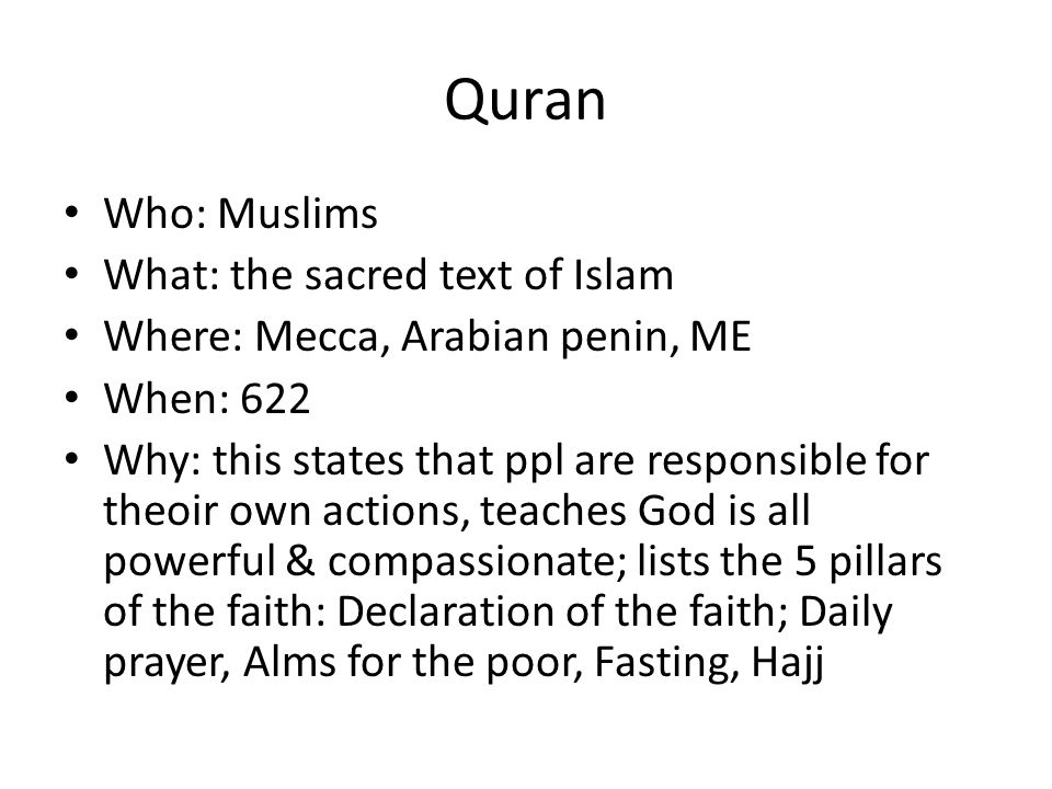 Quran Who: Muslims What: the sacred text of Islam Where: Mecca, Arabian penin, ME When: 622 Why: this states that ppl are responsible for theoir own actions, teaches God is all powerful & compassionate; lists the 5 pillars of the faith: Declaration of the faith; Daily prayer, Alms for the poor, Fasting, Hajj