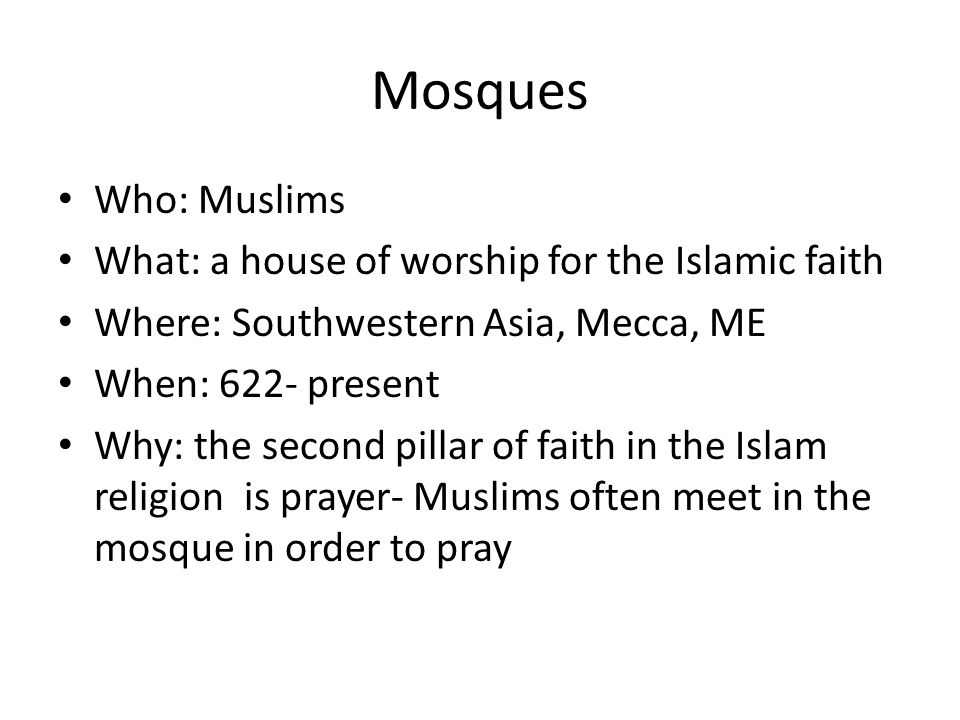 Mosques Who: Muslims What: a house of worship for the Islamic faith Where: Southwestern Asia, Mecca, ME When: 622- present Why: the second pillar of faith in the Islam religion is prayer- Muslims often meet in the mosque in order to pray