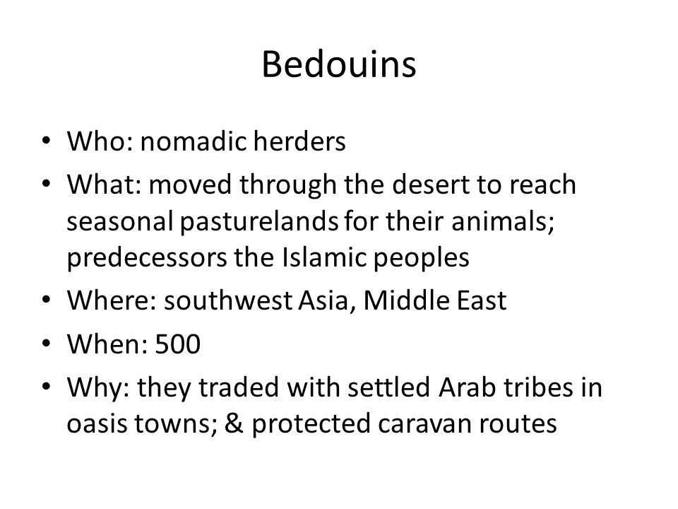 Bedouins Who: nomadic herders What: moved through the desert to reach seasonal pasturelands for their animals; predecessors the Islamic peoples Where: southwest Asia, Middle East When: 500 Why: they traded with settled Arab tribes in oasis towns; & protected caravan routes