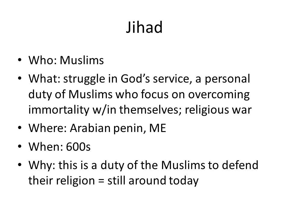 Jihad Who: Muslims What: struggle in God's service, a personal duty of Muslims who focus on overcoming immortality w/in themselves; religious war Where: Arabian penin, ME When: 600s Why: this is a duty of the Muslims to defend their religion = still around today