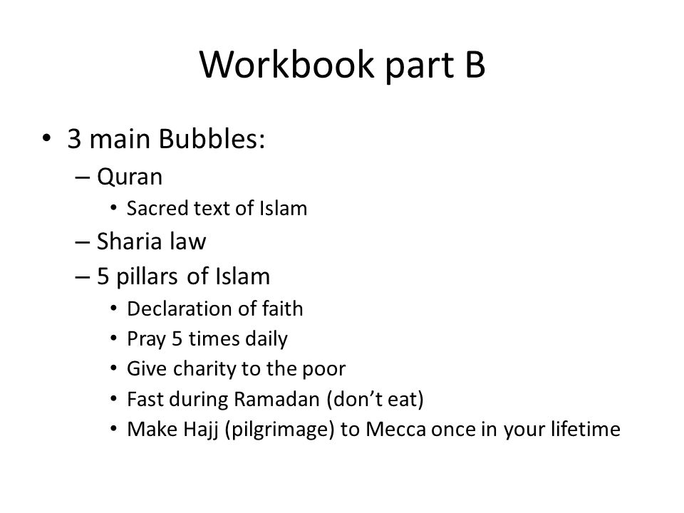 Workbook part B 3 main Bubbles: – Quran Sacred text of Islam – Sharia law – 5 pillars of Islam Declaration of faith Pray 5 times daily Give charity to the poor Fast during Ramadan (don't eat) Make Hajj (pilgrimage) to Mecca once in your lifetime