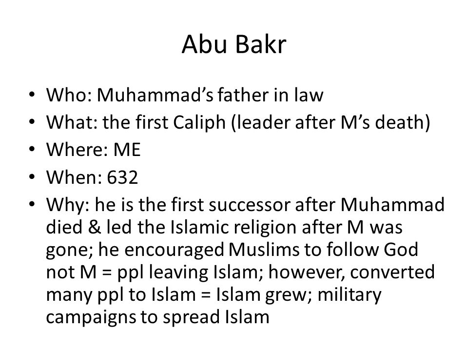 Abu Bakr Who: Muhammad's father in law What: the first Caliph (leader after M's death) Where: ME When: 632 Why: he is the first successor after Muhammad died & led the Islamic religion after M was gone; he encouraged Muslims to follow God not M = ppl leaving Islam; however, converted many ppl to Islam = Islam grew; military campaigns to spread Islam