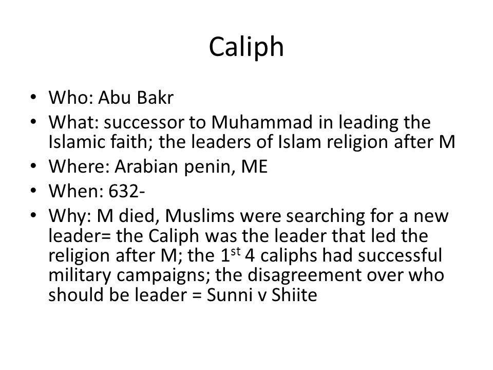 Caliph Who: Abu Bakr What: successor to Muhammad in leading the Islamic faith; the leaders of Islam religion after M Where: Arabian penin, ME When: 632- Why: M died, Muslims were searching for a new leader= the Caliph was the leader that led the religion after M; the 1 st 4 caliphs had successful military campaigns; the disagreement over who should be leader = Sunni v Shiite