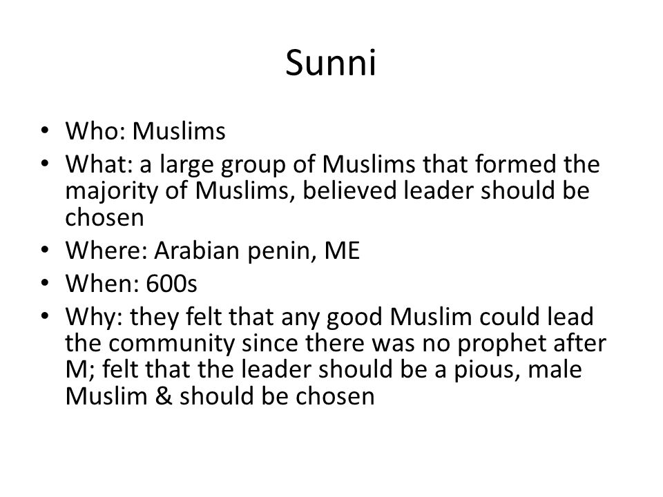 Sunni Who: Muslims What: a large group of Muslims that formed the majority of Muslims, believed leader should be chosen Where: Arabian penin, ME When: 600s Why: they felt that any good Muslim could lead the community since there was no prophet after M; felt that the leader should be a pious, male Muslim & should be chosen