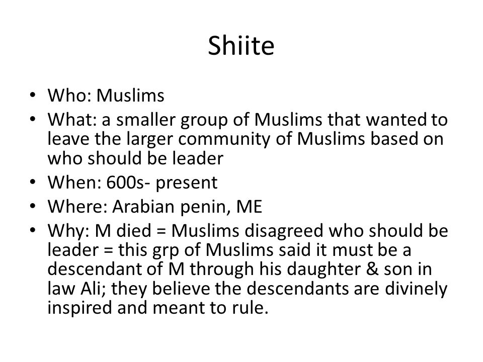 Shiite Who: Muslims What: a smaller group of Muslims that wanted to leave the larger community of Muslims based on who should be leader When: 600s- present Where: Arabian penin, ME Why: M died = Muslims disagreed who should be leader = this grp of Muslims said it must be a descendant of M through his daughter & son in law Ali; they believe the descendants are divinely inspired and meant to rule.