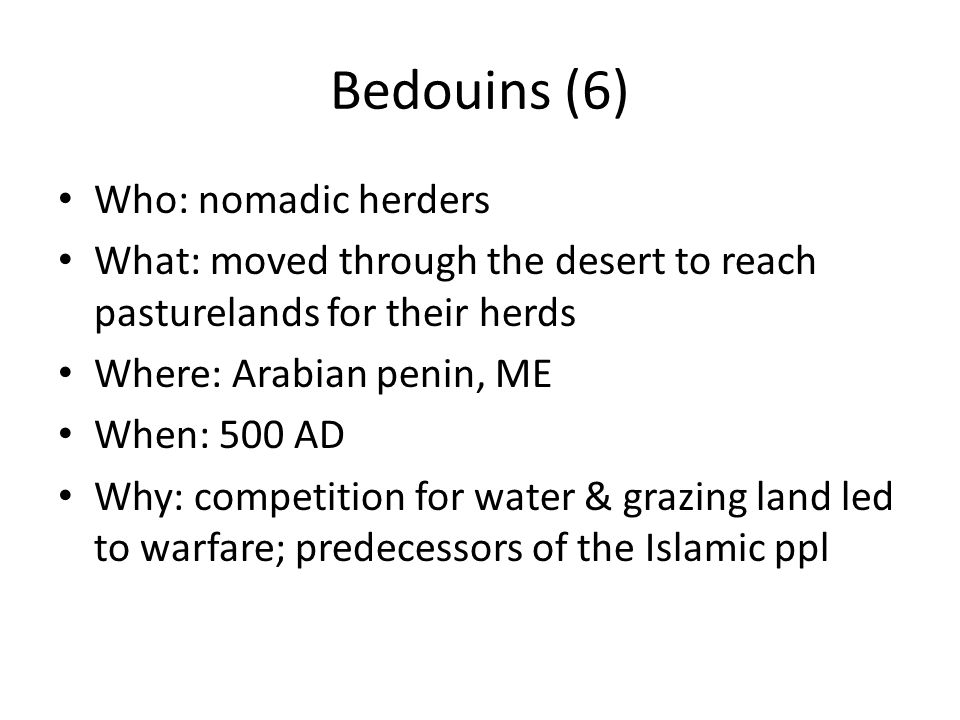 Bedouins (6) Who: nomadic herders What: moved through the desert to reach pasturelands for their herds Where: Arabian penin, ME When: 500 AD Why: competition for water & grazing land led to warfare; predecessors of the Islamic ppl
