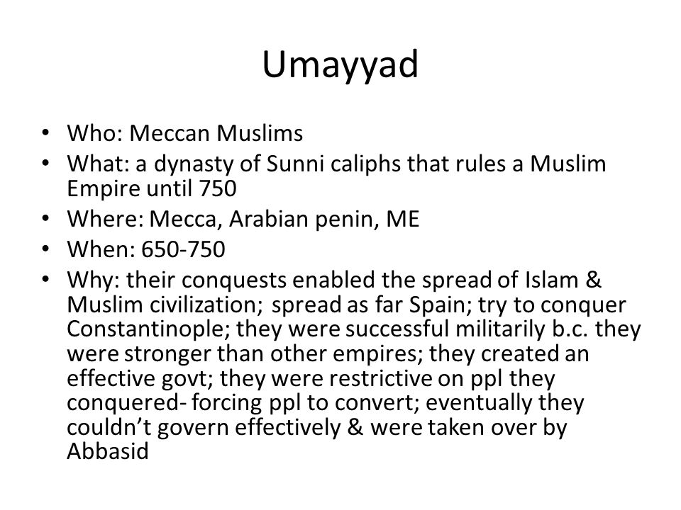 Umayyad Who: Meccan Muslims What: a dynasty of Sunni caliphs that rules a Muslim Empire until 750 Where: Mecca, Arabian penin, ME When: Why: their conquests enabled the spread of Islam & Muslim civilization; spread as far Spain; try to conquer Constantinople; they were successful militarily b.c.