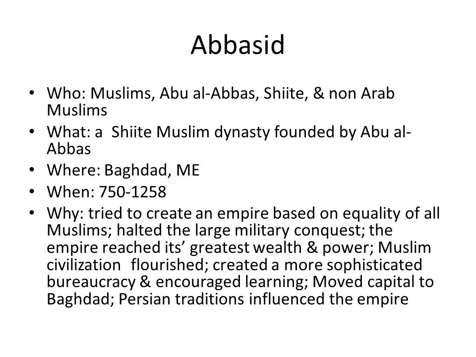 Abbasid Who: Muslims, Abu al-Abbas, Shiite, & non Arab Muslims What: a Shiite Muslim dynasty founded by Abu al- Abbas Where: Baghdad, ME When: Why: tried to create an empire based on equality of all Muslims; halted the large military conquest; the empire reached its' greatest wealth & power; Muslim civilization flourished; created a more sophisticated bureaucracy & encouraged learning; Moved capital to Baghdad; Persian traditions influenced the empire