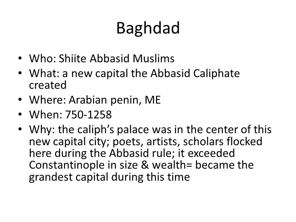 Baghdad Who: Shiite Abbasid Muslims What: a new capital the Abbasid Caliphate created Where: Arabian penin, ME When: Why: the caliph's palace was in the center of this new capital city; poets, artists, scholars flocked here during the Abbasid rule; it exceeded Constantinople in size & wealth= became the grandest capital during this time