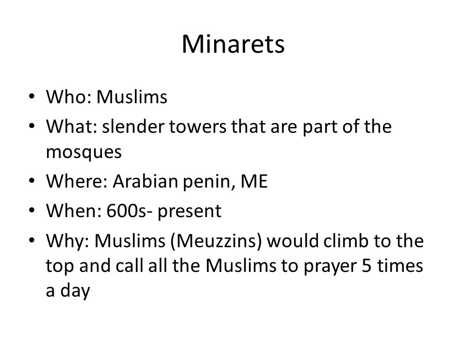 Minarets Who: Muslims What: slender towers that are part of the mosques Where: Arabian penin, ME When: 600s- present Why: Muslims (Meuzzins) would climb to the top and call all the Muslims to prayer 5 times a day
