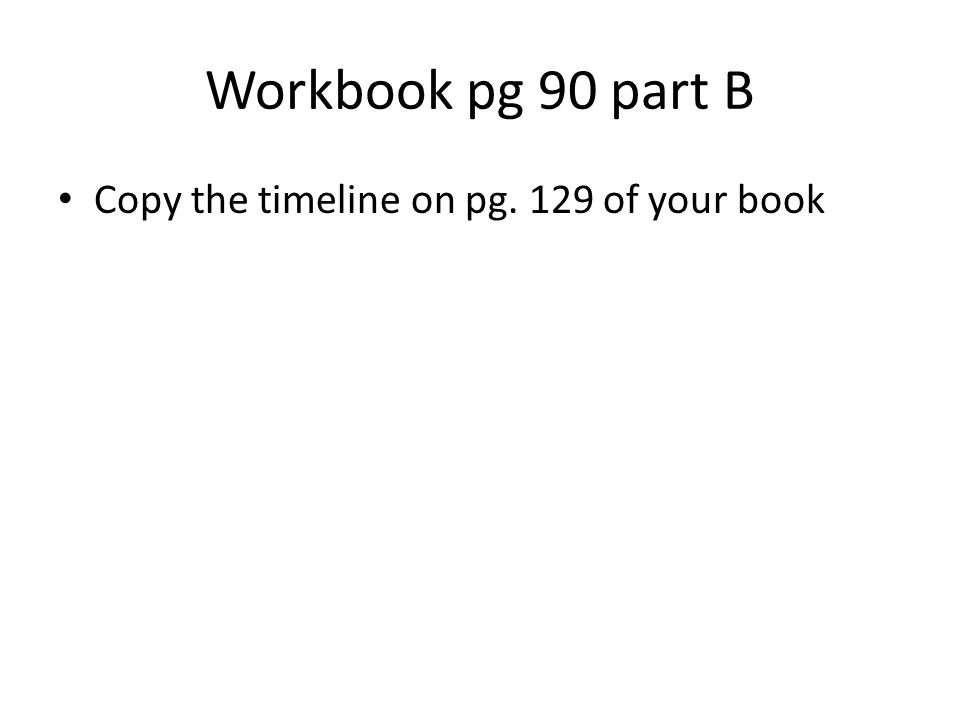 Workbook pg 90 part B Copy the timeline on pg. 129 of your book
