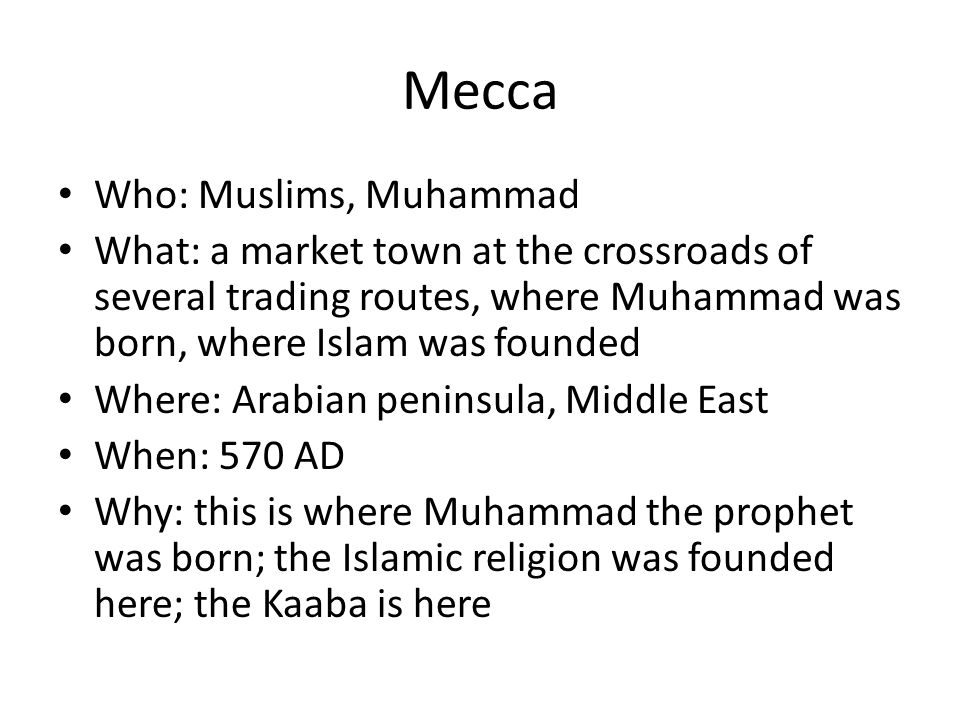 Mecca Who: Muslims, Muhammad What: a market town at the crossroads of several trading routes, where Muhammad was born, where Islam was founded Where: Arabian peninsula, Middle East When: 570 AD Why: this is where Muhammad the prophet was born; the Islamic religion was founded here; the Kaaba is here