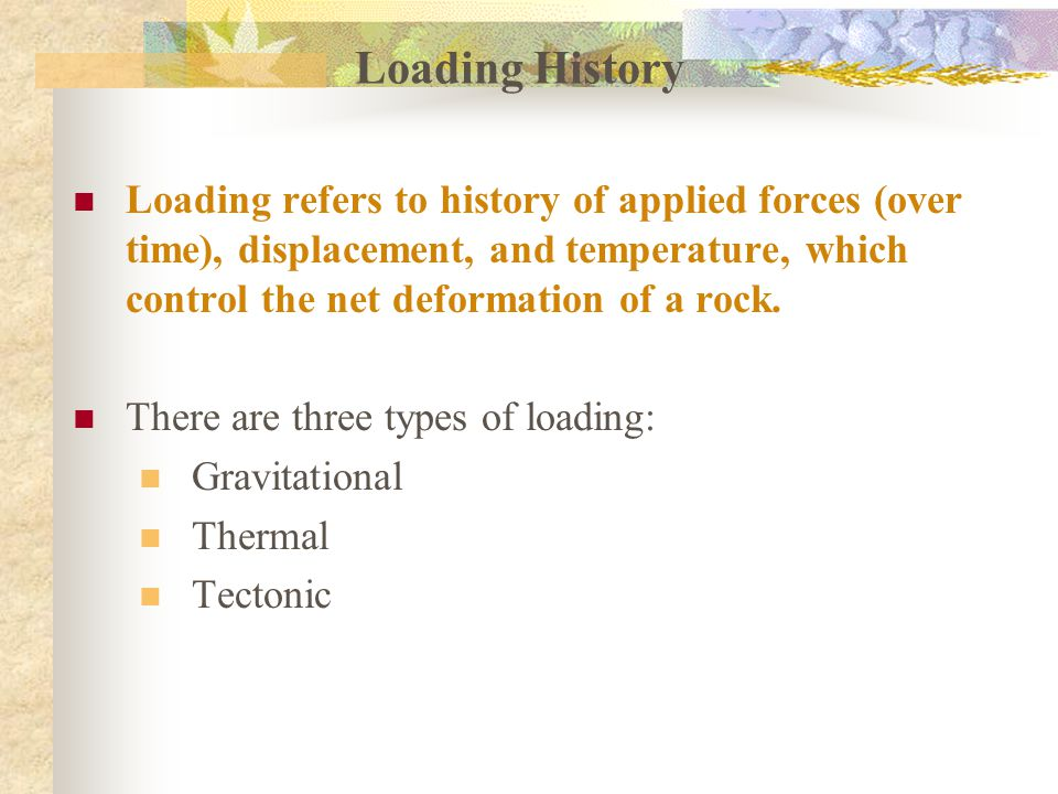 Loading History Loading refers to history of applied forces (over time), displacement, and temperature, which control the net deformation of a rock.