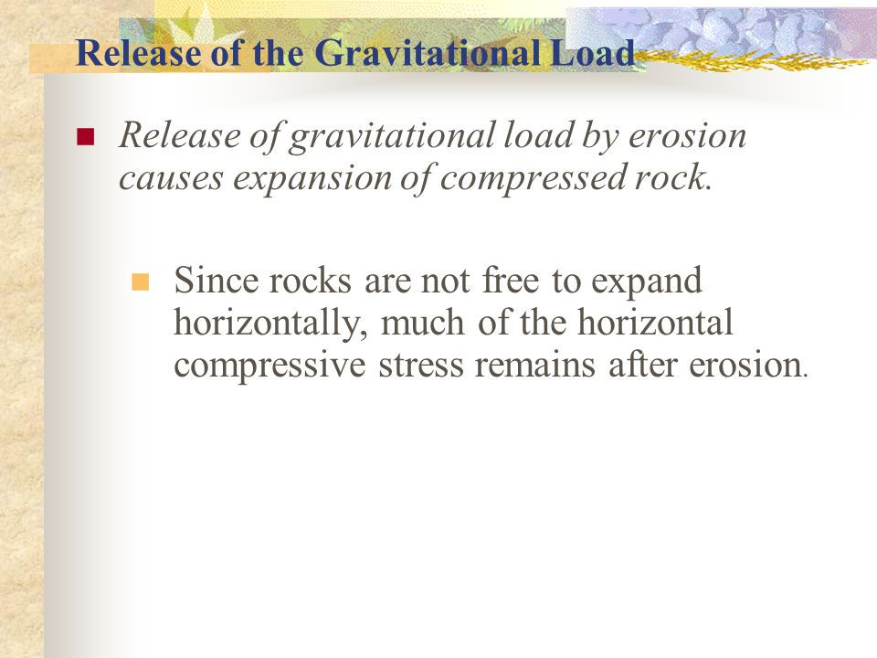 Release of the Gravitational Load Release of gravitational load by erosion causes expansion of compressed rock.