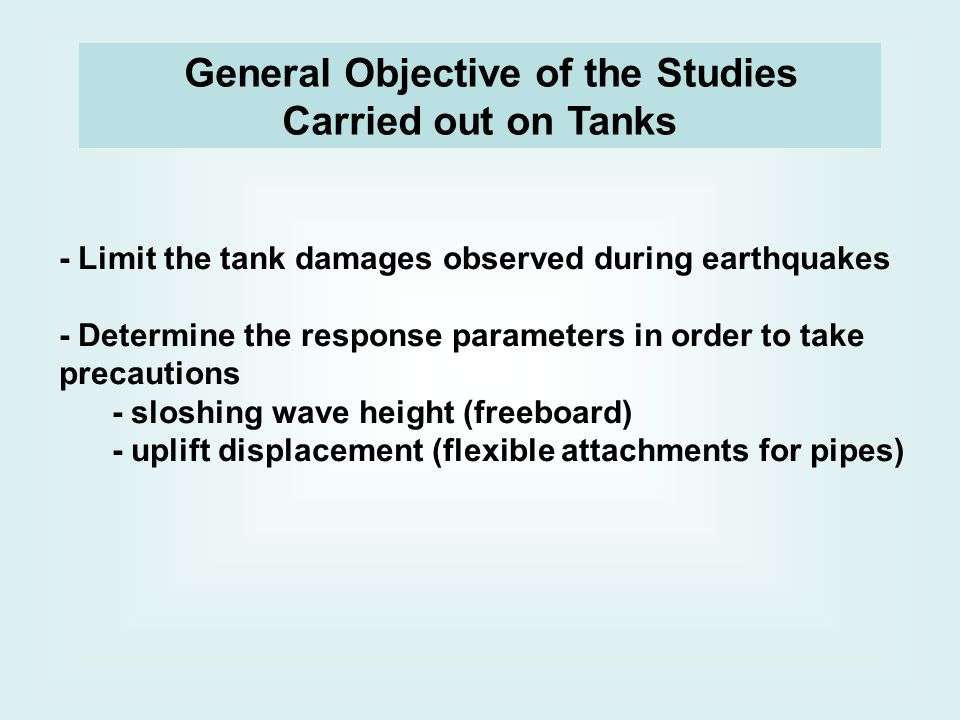 - Limit the tank damages observed during earthquakes - Determine the response parameters in order to take precautions - sloshing wave height (freeboard) - uplift displacement (flexible attachments for pipes) General Objective of the Studies Carried out on Tanks