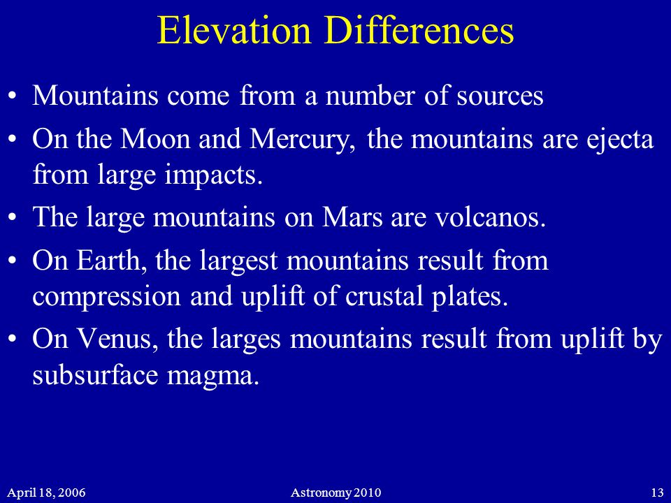 April 18, 2006Astronomy Elevation Differences Mountains come from a number of sources On the Moon and Mercury, the mountains are ejecta from large impacts.