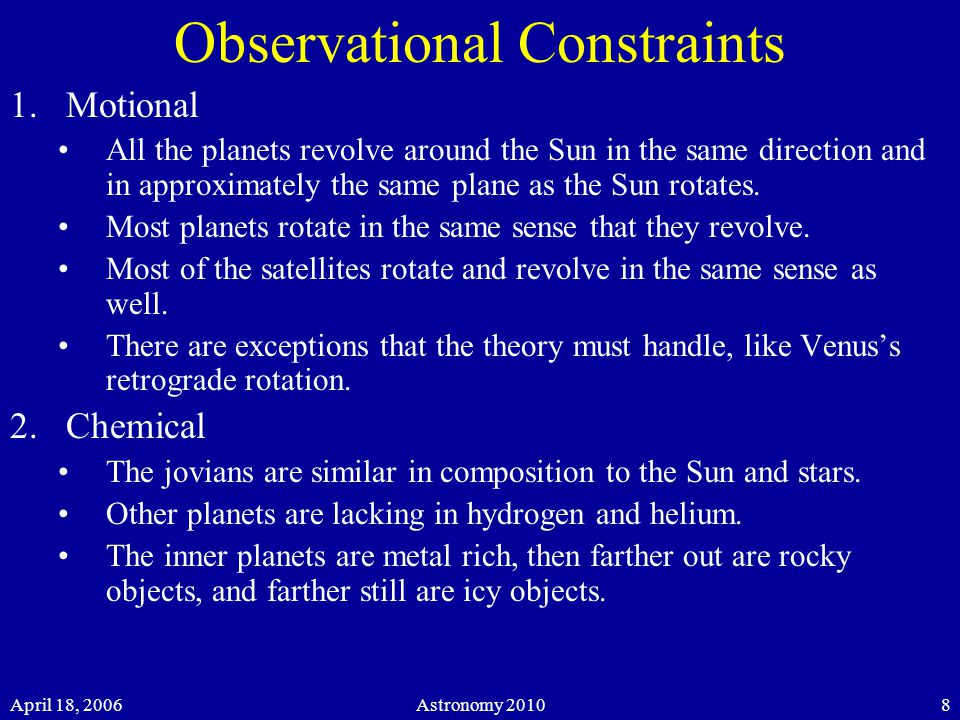 April 18, 2006Astronomy Observational Constraints 1.Motional All the planets revolve around the Sun in the same direction and in approximately the same plane as the Sun rotates.