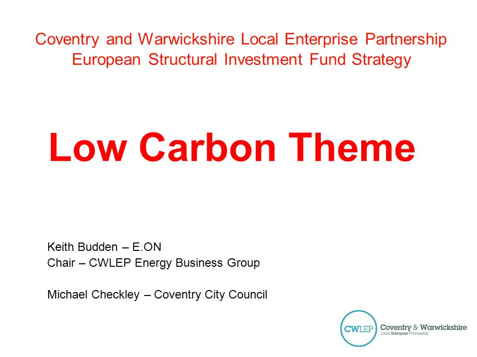 Coventry and Warwickshire Local Enterprise Partnership European Structural Investment Fund Strategy Low Carbon Theme Keith Budden – E.ON Chair – CWLEP Energy Business Group Michael Checkley – Coventry City Council