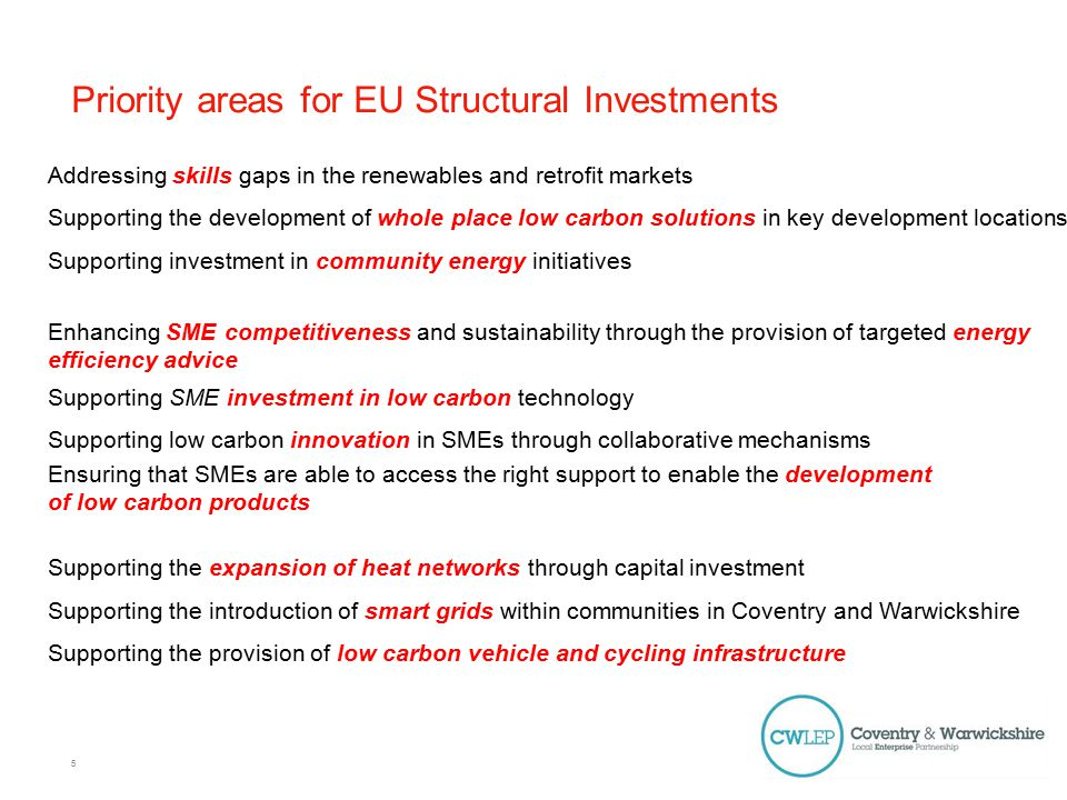 Priority areas for EU Structural Investments Addressing skills gaps in the renewables and retrofit markets Supporting the development of whole place low carbon solutions in key development locations Supporting investment in community energy initiatives Enhancing SME competitiveness and sustainability through the provision of targeted energy efficiency advice Supporting SME investment in low carbon technology Supporting low carbon innovation in SMEs through collaborative mechanisms Ensuring that SMEs are able to access the right support to enable the development of low carbon products Supporting the expansion of heat networks through capital investment Supporting the introduction of smart grids within communities in Coventry and Warwickshire Supporting the provision of low carbon vehicle and cycling infrastructure 5