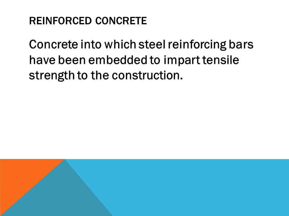 REINFORCED CONCRETE Concrete into which steel reinforcing bars have been embedded to impart tensile strength to the construction.