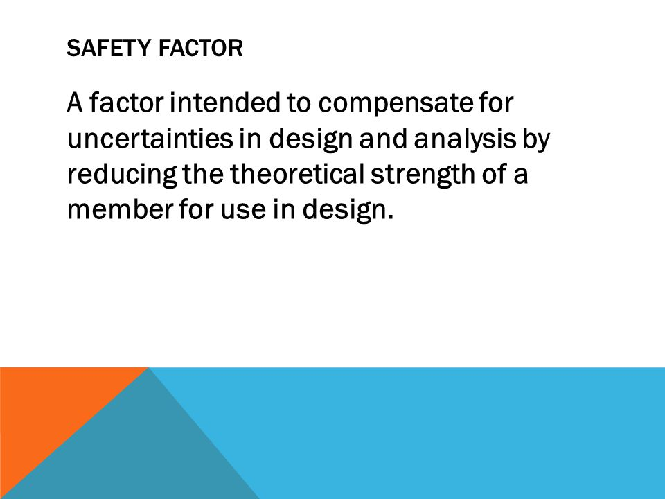 SAFETY FACTOR A factor intended to compensate for uncertainties in design and analysis by reducing the theoretical strength of a member for use in design.