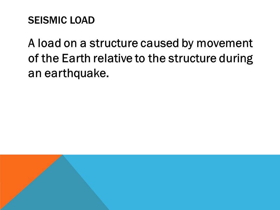 SEISMIC LOAD A load on a structure caused by movement of the Earth relative to the structure during an earthquake.