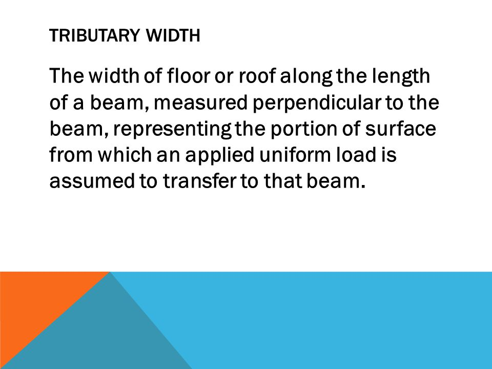 TRIBUTARY WIDTH The width of floor or roof along the length of a beam, measured perpendicular to the beam, representing the portion of surface from which an applied uniform load is assumed to transfer to that beam.
