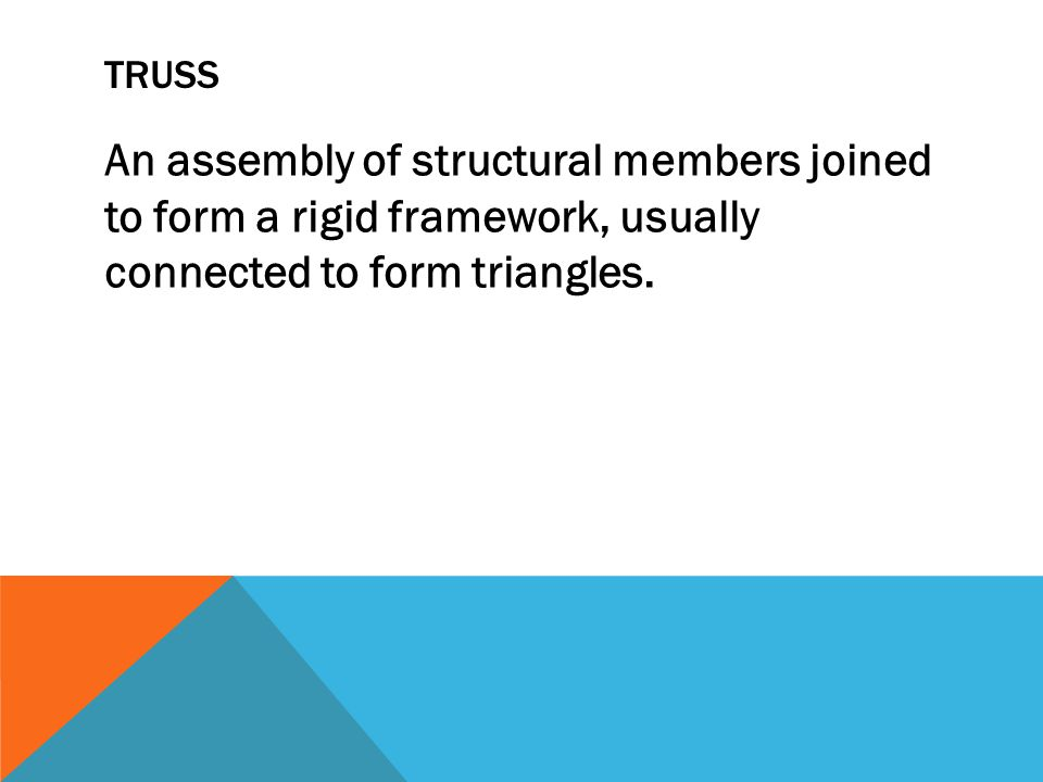 TRUSS An assembly of structural members joined to form a rigid framework, usually connected to form triangles.
