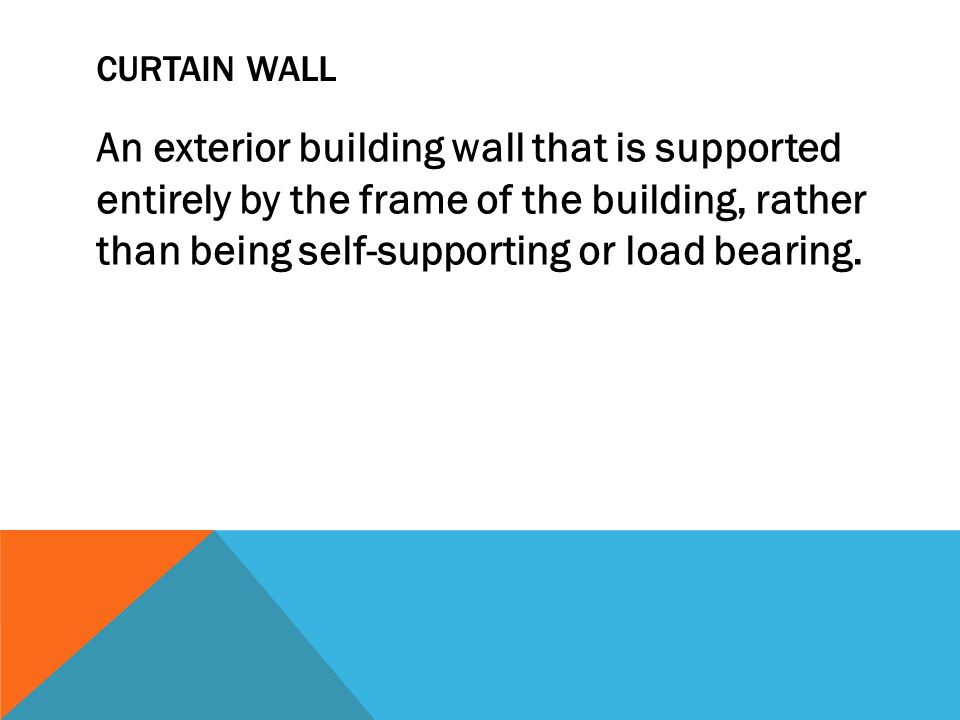 CURTAIN WALL An exterior building wall that is supported entirely by the frame of the building, rather than being self-supporting or load bearing.