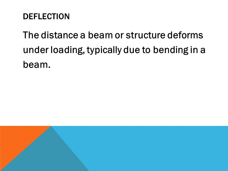 DEFLECTION The distance a beam or structure deforms under loading, typically due to bending in a beam.