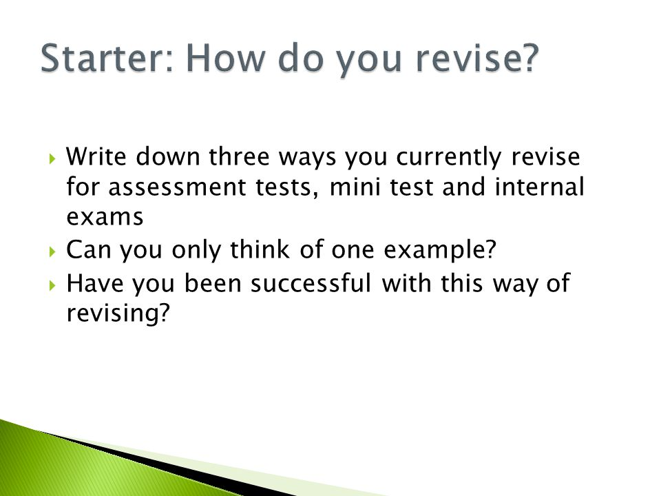  Write down three ways you currently revise for assessment tests, mini test and internal exams  Can you only think of one example.