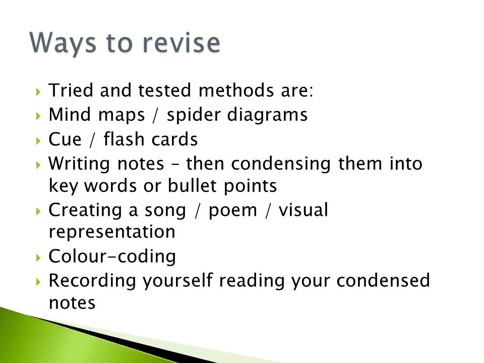  Tried and tested methods are:  Mind maps / spider diagrams  Cue / flash cards  Writing notes – then condensing them into key words or bullet points  Creating a song / poem / visual representation  Colour-coding  Recording yourself reading your condensed notes