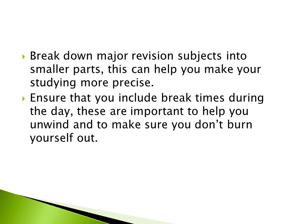  Break down major revision subjects into smaller parts, this can help you make your studying more precise.