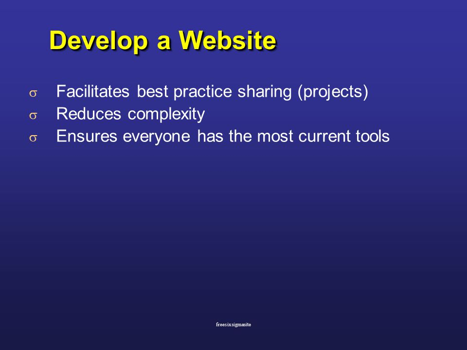  Facilitates best practice sharing (projects)  Reduces complexity  Ensures everyone has the most current tools Develop a Website freesixsigmasite