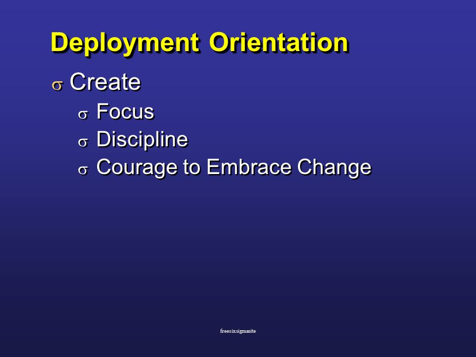 Deployment Orientation  Create  Focus  Discipline  Courage to Embrace Change  Create  Focus  Discipline  Courage to Embrace Change freesixsigmasite