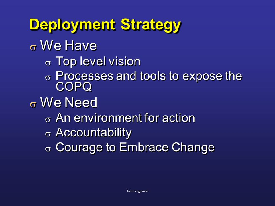 Deployment Strategy  We Have  Top level vision  Processes and tools to expose the COPQ  We Need  An environment for action  Accountability  Courage to Embrace Change  We Have  Top level vision  Processes and tools to expose the COPQ  We Need  An environment for action  Accountability  Courage to Embrace Change freesixsigmasite
