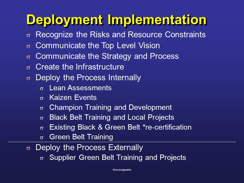 Deployment Implementation  Recognize the Risks and Resource Constraints  Communicate the Top Level Vision  Communicate the Strategy and Process  Create the Infrastructure  Deploy the Process Internally  Lean Assessments  Kaizen Events  Champion Training and Development  Black Belt Training and Local Projects  Existing Black & Green Belt *re-certification  Green Belt Training  Deploy the Process Externally  Supplier Green Belt Training and Projects freesixsigmasite