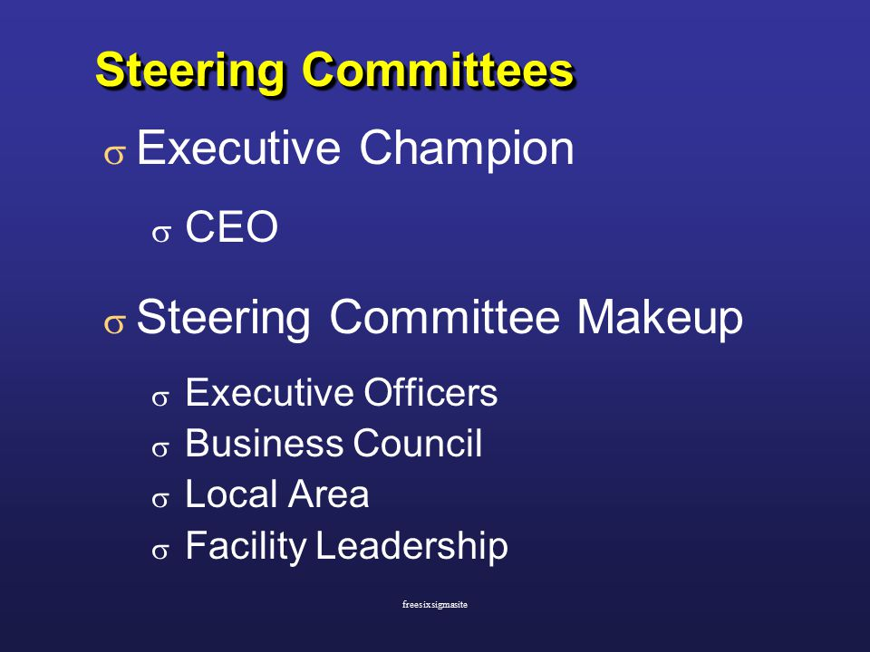 Steering Committees  Executive Champion  CEO  Steering Committee Makeup  Executive Officers  Business Council  Local Area  Facility Leadership  Executive Champion  CEO  Steering Committee Makeup  Executive Officers  Business Council  Local Area  Facility Leadership freesixsigmasite