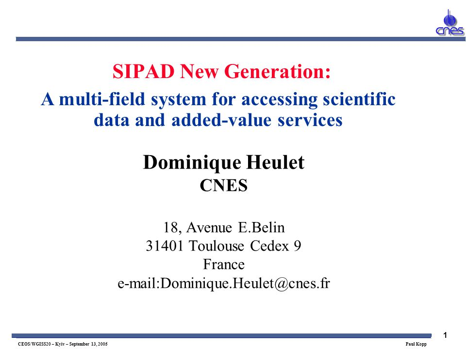 1 CEOS/WGISS20 – Kyiv – September 13, 2005 Paul Kopp SIPAD New Generation: Dominique Heulet CNES 18, Avenue E.Belin Toulouse Cedex 9 France A multi-field system for accessing scientific data and added-value services
