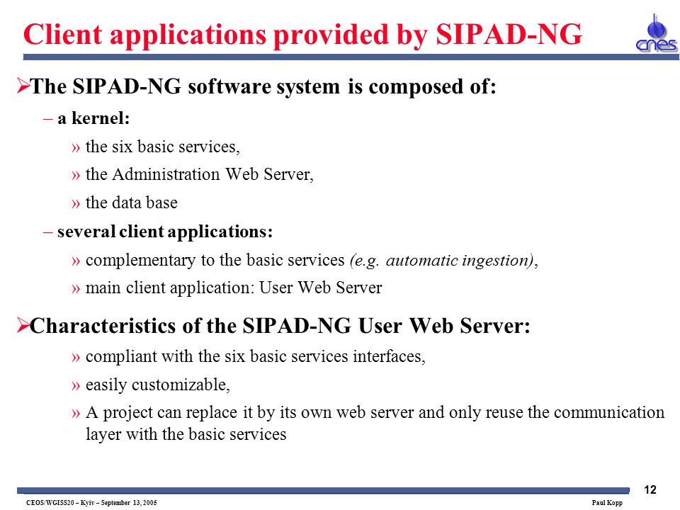 12 CEOS/WGISS20 – Kyiv – September 13, 2005 Paul Kopp Client applications provided by SIPAD-NG  The SIPAD-NG software system is composed of: –a kernel: »the six basic services, »the Administration Web Server, »the data base –several client applications: »complementary to the basic services (e.g.