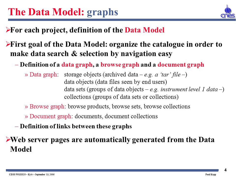 4 CEOS/WGISS20 – Kyiv – September 13, 2005 Paul Kopp The Data Model: graphs  For each project, definition of the Data Model  First goal of the Data Model: organize the catalogue in order to make data search & selection by navigation easy –Definition of a data graph, a browse graph and a document graph »Data graph:storage objects (archived data – e.g.