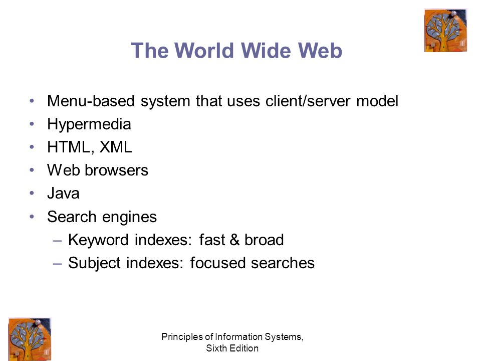 Principles of Information Systems, Sixth Edition The World Wide Web Menu-based system that uses client/server model Hypermedia HTML, XML Web browsers Java Search engines –Keyword indexes: fast & broad –Subject indexes: focused searches