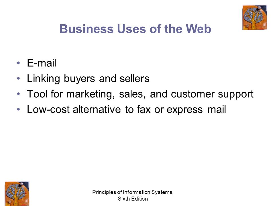Principles of Information Systems, Sixth Edition Business Uses of the Web  Linking buyers and sellers Tool for marketing, sales, and customer support Low-cost alternative to fax or express mail