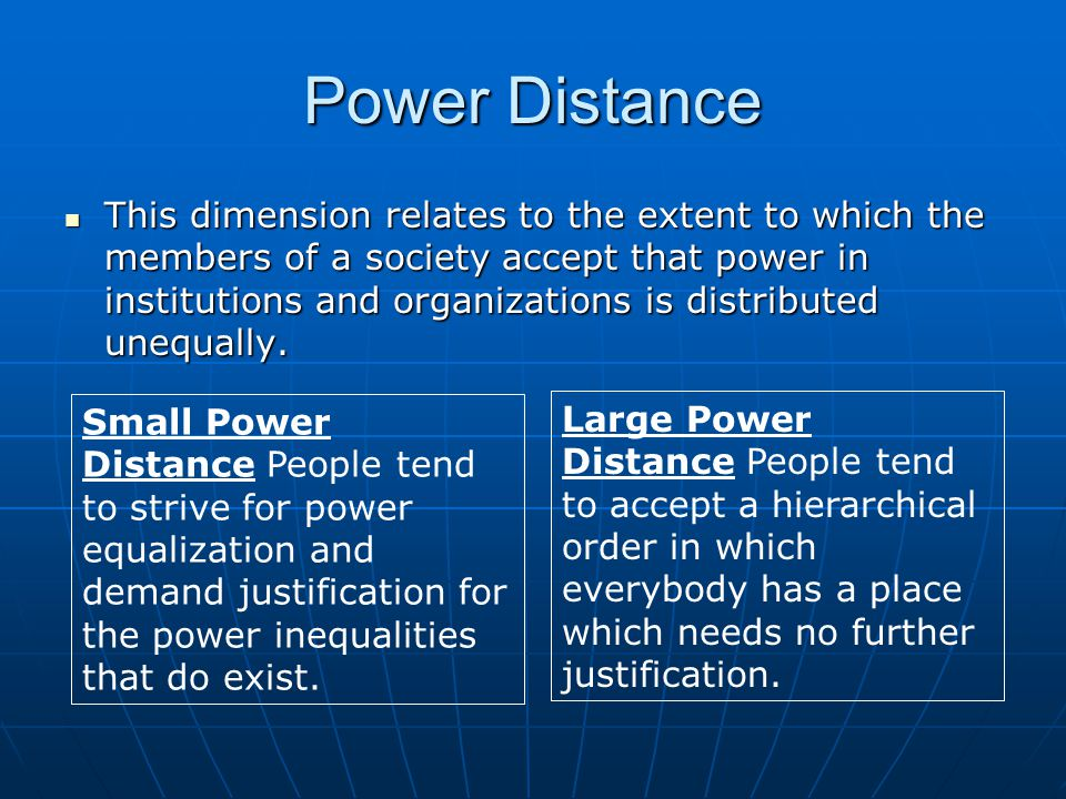 Power Distance This dimension relates to the extent to which the members of a society accept that power in institutions and organizations is distributed unequally.