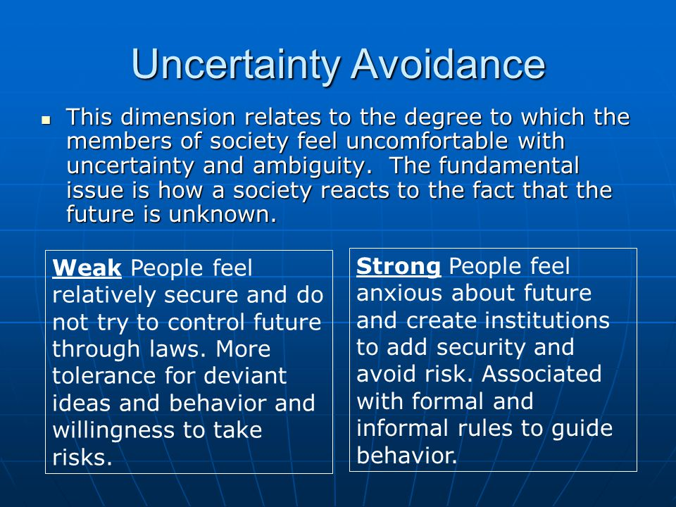 Uncertainty Avoidance This dimension relates to the degree to which the members of society feel uncomfortable with uncertainty and ambiguity.